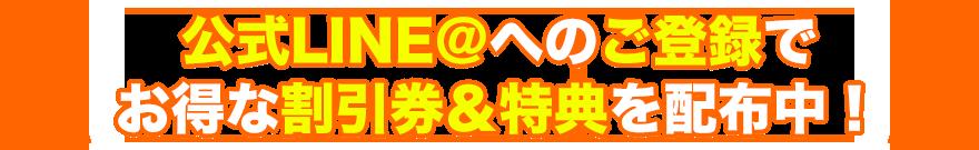 公式line@へのご登録でお得な割引券&特典を配布中